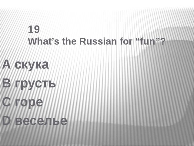 "19 What's the Russian for ""fun""? A скука B грусть C горе D веселье"
