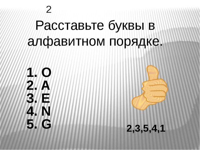 2,3,5,4,1 Расставьте буквы в алфавитном порядке. 2 1. O 2. A 3. E 4. N 5. G
