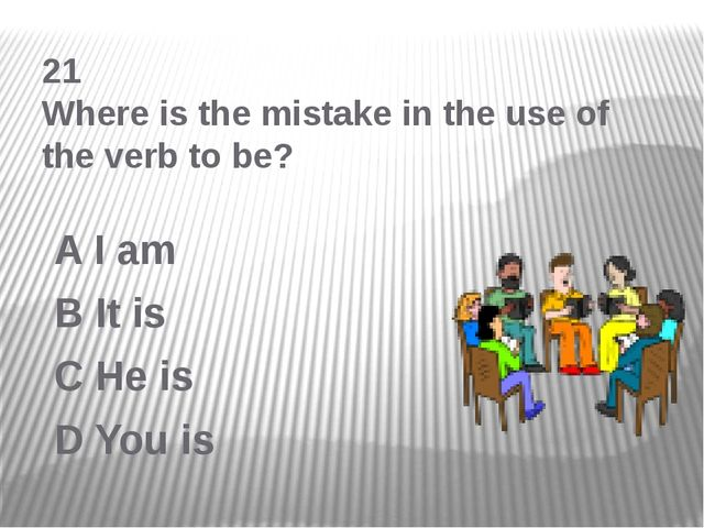 21 Where is the mistake in the use of the verb to be? A I am B It is C He is...