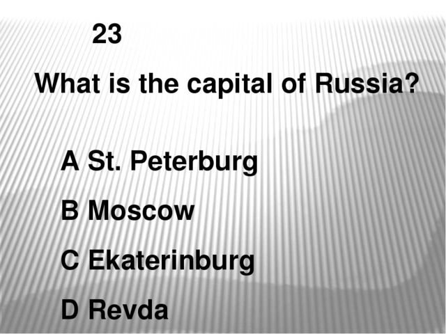 23 What is the capital of Russia? A St. Peterburg B Moscow C Ekaterinburg D R...