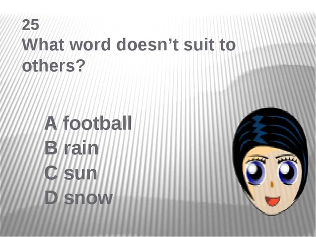 25 What word doesn't suit to others? A football B rain C sun D snow
