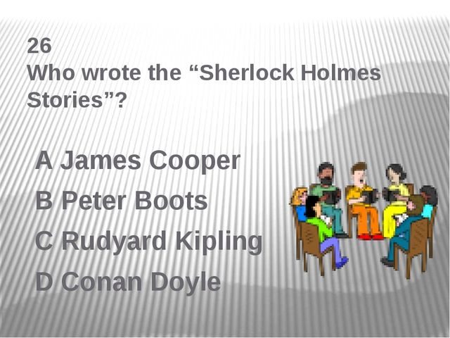 "26 Who wrote the ""Sherlock Holmes Stories""? A James Cooper B Peter Boots C Ru..."