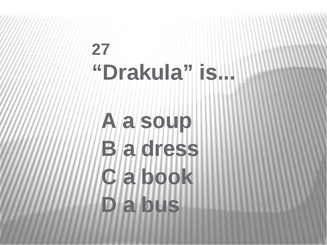"27 ""Drakula"" is... A a soup B a dress C a book D a bus"