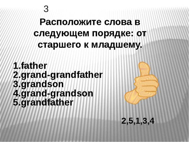 2,5,1,3,4 Расположите слова в следующем порядке: от старшего к младшему. 3 1....