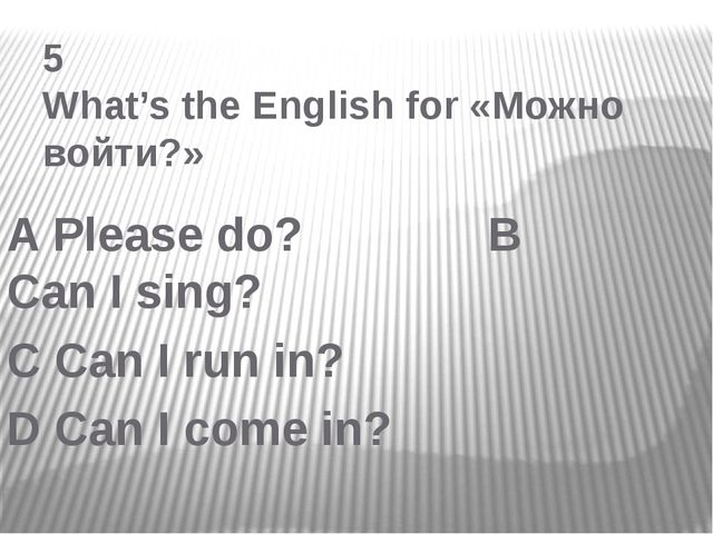 5 What's the English for «Можно войти?» A Please do? B Can I sing? C Can I r...