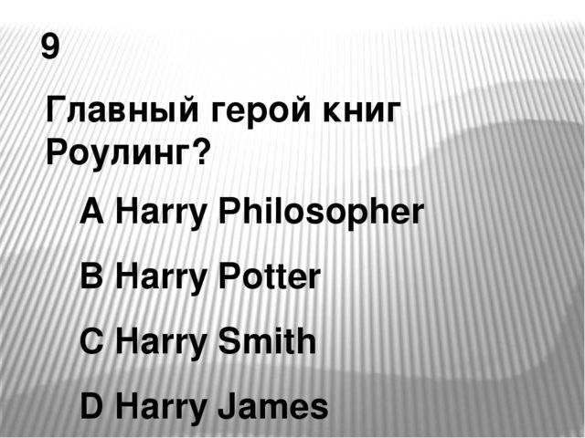 9 Главный герой книг Роулинг? A Harry Philosopher B Harry Potter C Harry Smit...