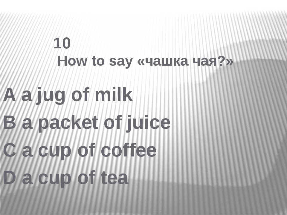 10 How to say «чашка чая?» A a jug of milk B a packet of juice C a cup of co...