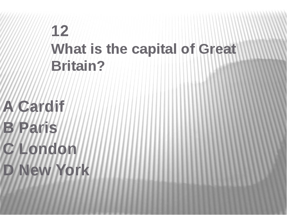 12 What is the capital of Great Britain? A Cardif B Paris C London D New York