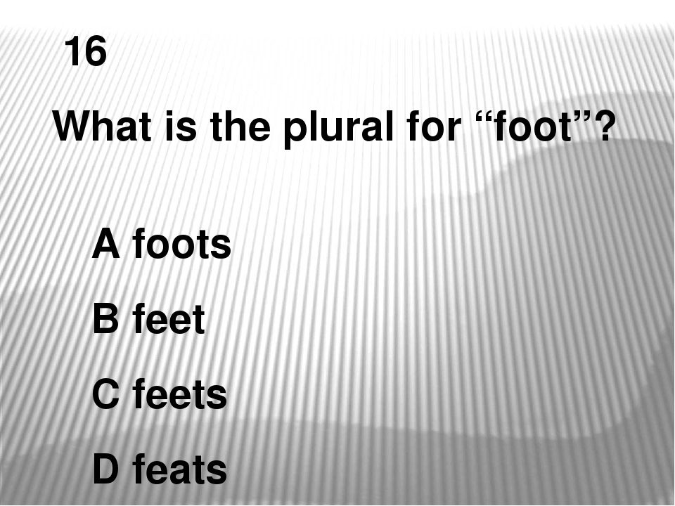"16 What is the plural for ""foot""? A foots B feet C feets D feats"