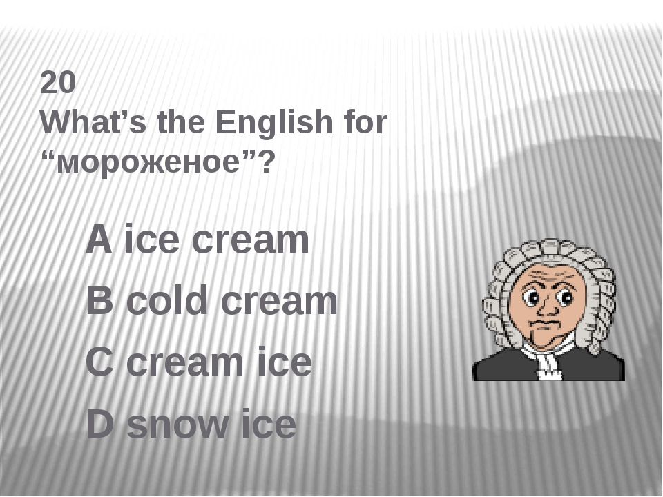 "20 What's the English for ""мороженое""? A ice cream B cold cream C cream ice D..."
