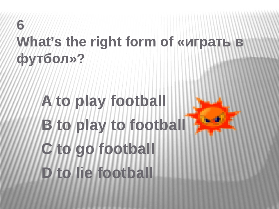 6 What's the right form of «играть в футбол»? A to play football B to play to...