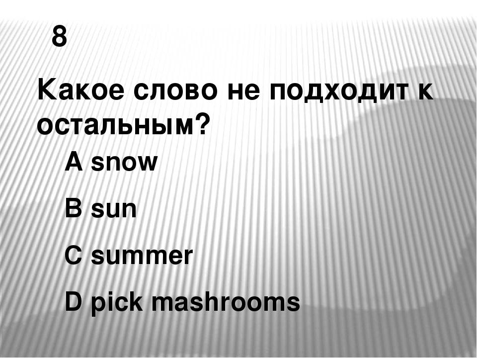 8 Какое слово не подходит к остальным? A snow B sun C summer D pick mashrooms