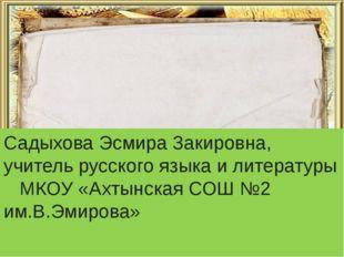 Садыхова Эсмира Закировна, учитель русского языка и литературы МКОУ «Ахтынска