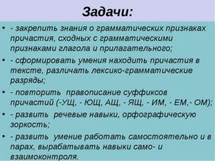 Задачи: - закрепить знания о грамматических признаках причастия, сходных с гр