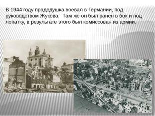 В 1944 году прадедушка воевал в Германии, под руководством Жукова. Там же он