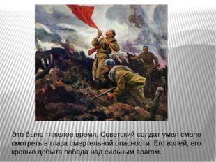 Это было тяжелое время. Советский солдат умел смело смотреть в глаза смертель