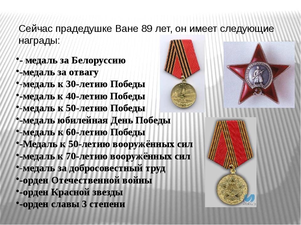 Сейчас прадедушке Ване 89 лет, он имеет следующие награды: - медаль за Белору...