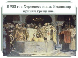 В 988 г. в Херсонесе князь Владимир принял крещение.