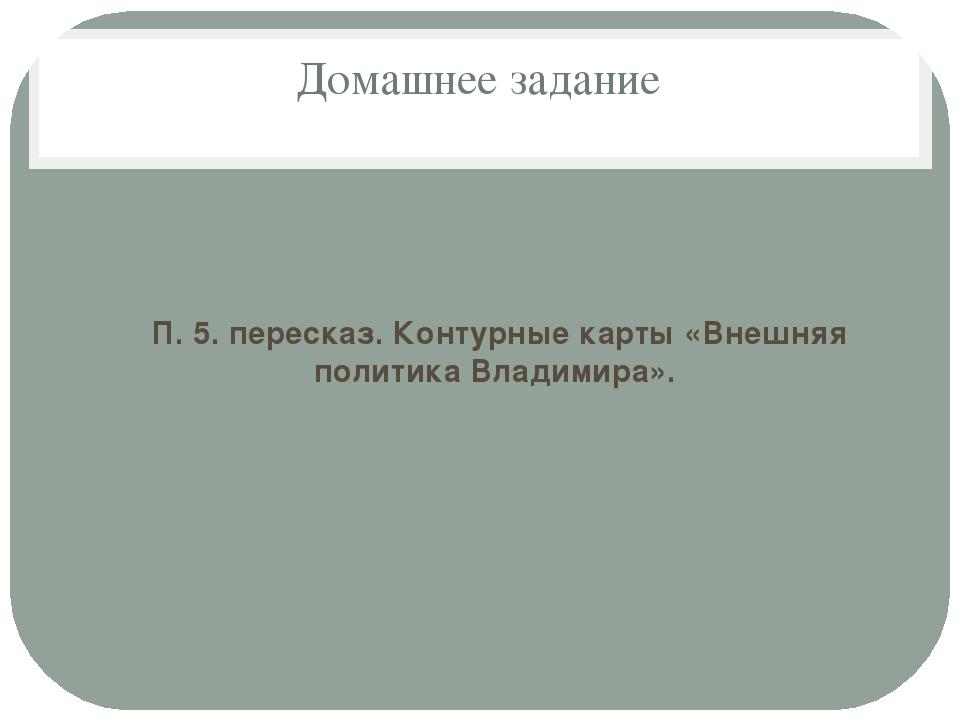Домашнее задание П. 5. пересказ. Контурные карты «Внешняя политика Владимира».
