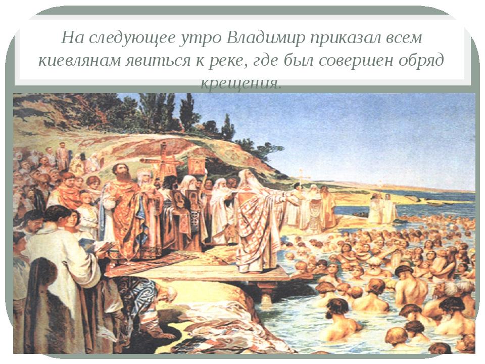 На следующее утро Владимир приказал всем киевлянам явиться к реке, где был со...