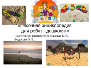 «Песочная энциклопедия для ребят - дошколят» Подготовили воспитатели: Шадская