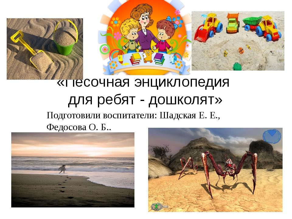 «Песочная энциклопедия для ребят - дошколят» Подготовили воспитатели: Шадская...