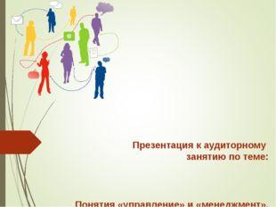 Презентация к аудиторному занятию по теме: Понятия «управление» и «менеджмен