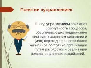 Понятие «управление» Под управлением понимают совокупность процессов, обеспеч
