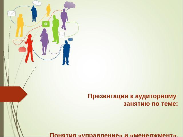 Презентация к аудиторному занятию по теме: Понятия «управление» и «менеджмен...