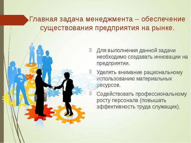 Главная задача менеджмента – обеспечение существования предприятия на рынке....