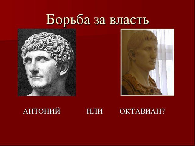 Борьба за власть АНТОНИЙ ИЛИ ОКТАВИАН?
