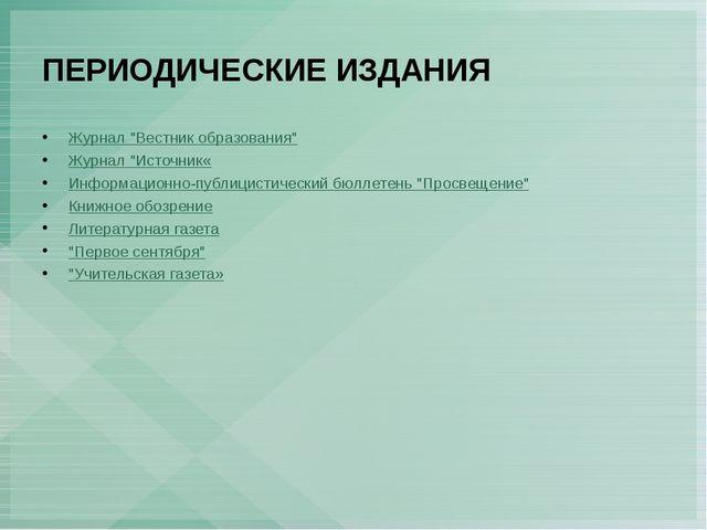 """ПЕРИОДИЧЕСКИЕ ИЗДАНИЯ Журнал """"Вестник образования"""" Журнал """"Источник« Информа..."""