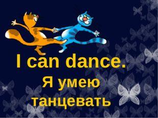 I can dance. Я умею танцевать