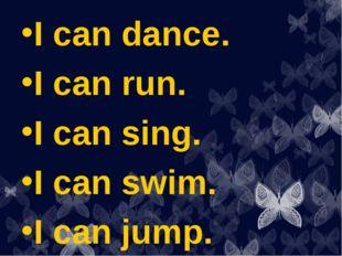 I can dance. I can run. I can sing. I can swim. I can jump.