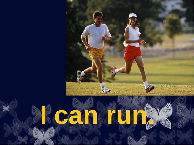 I can run.