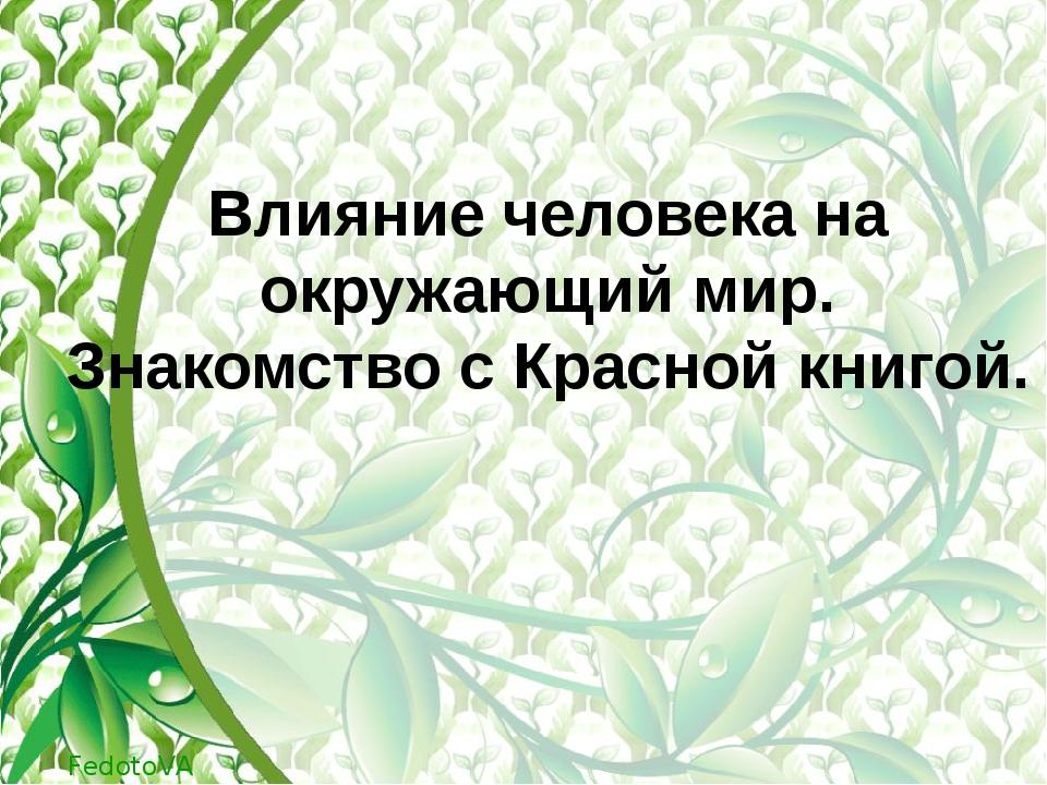 Влияние человека на окружающий мир. Знакомство с Красной книгой. FedotoVA