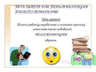 ПЯТЬ ШАГОВ ДЛЯ ПЕРЕОРИЕНТАЦИИ ПЛОХОГО ПОВЕДЕНИЯ Шаг третий Помочь ребенку опр