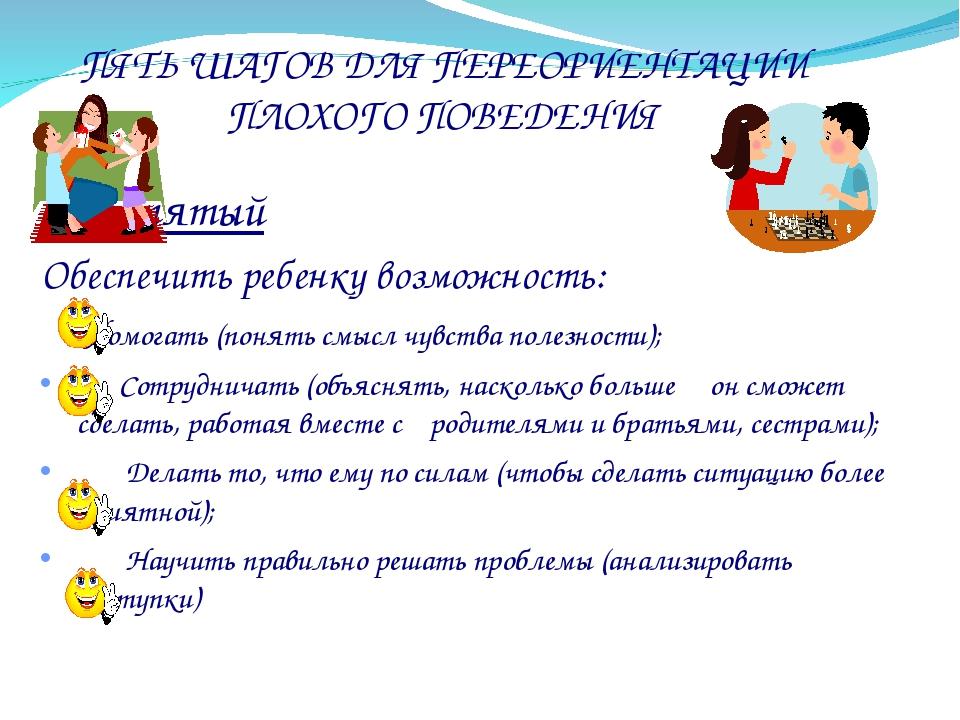 ПЯТЬ ШАГОВ ДЛЯ ПЕРЕОРИЕНТАЦИИ ПЛОХОГО ПОВЕДЕНИЯ Шаг пятый Обеспечить ребенку...