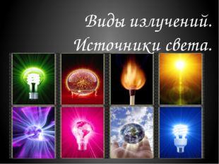 Виды излучений. Источники света.