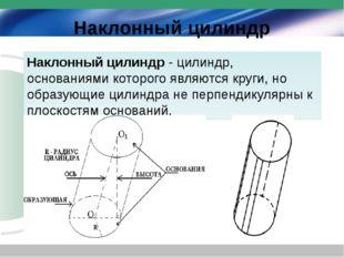 Наклонный цилиндр Наклонный цилиндр- цилиндр, основаниями которого являются