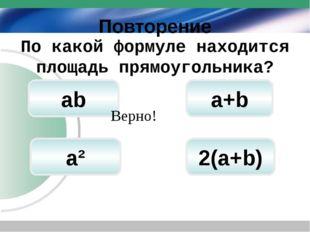 Повторение а+b ab 2(а+b) По какой формуле находится площадь прямоугольника? В