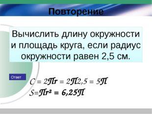 Вычислить длину окружности и площадь круга, если радиус окружности равен 2,5