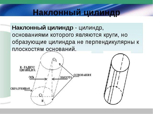Наклонный цилиндр Наклонный цилиндр- цилиндр, основаниями которого являются...