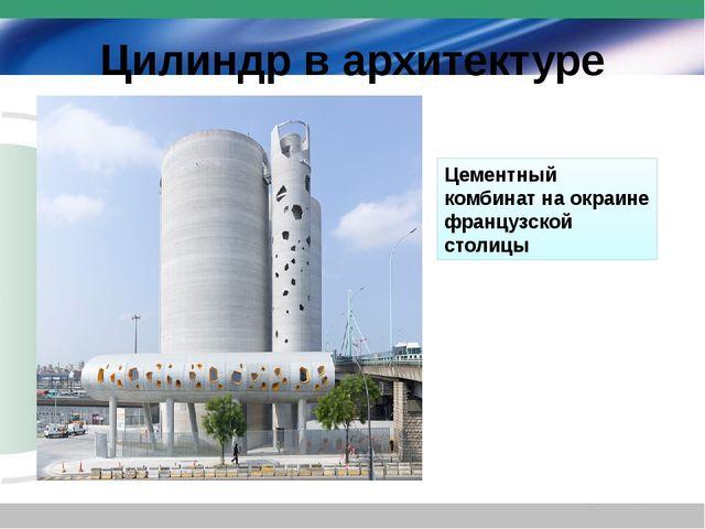 Цилиндр в архитектуре Цементный комбинат на окраине французской столицы