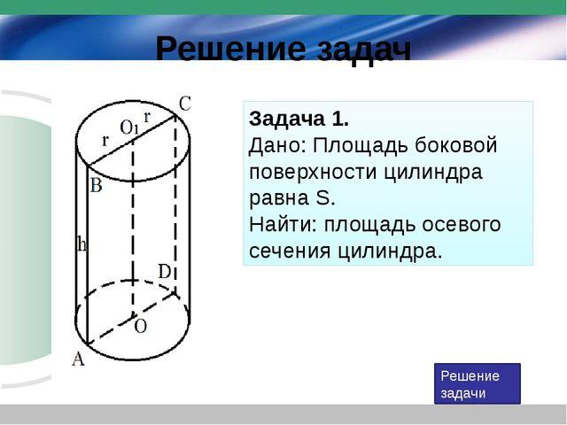 Решение задач Задача 1. Дано: Площадь боковой поверхности цилиндра равна S....