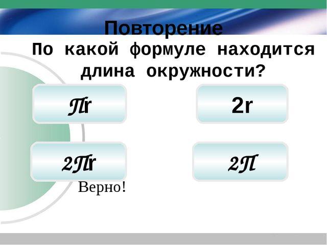Повторение 2r 2Пr Пr По какой формуле находится длина окружности? Верно! 2П