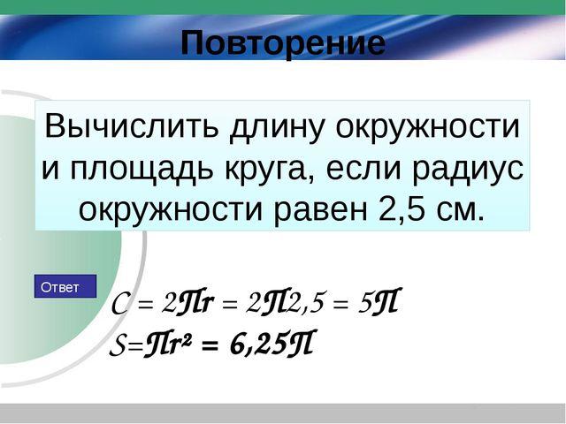 Вычислить длину окружности и площадь круга, если радиус окружности равен 2,5...