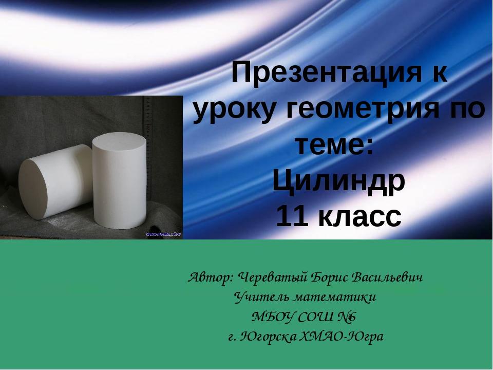 Презентация к уроку геометрия по теме: Цилиндр 11 класс Автор: Череватый Бори...
