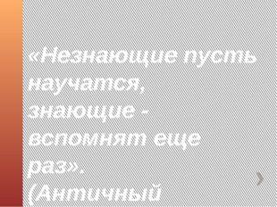 «Незнающие пусть научатся, знающие - вспомнят еще раз». (Античный афоризм.)