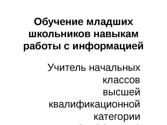 Обучение младших школьников навыкам работы с информацией Учитель начальных кл...